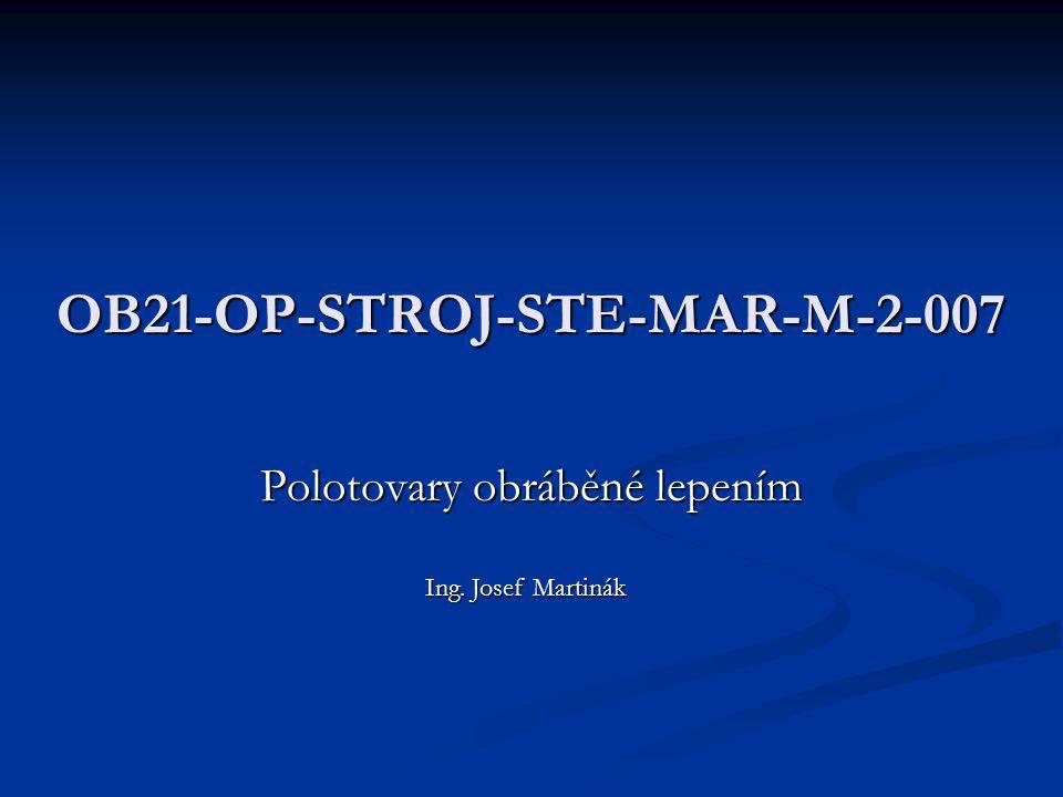 OB21-OP-STROJ-STE-MAR-M-2-007 Polotovary obráběné lepením Ing. Josef Martinák