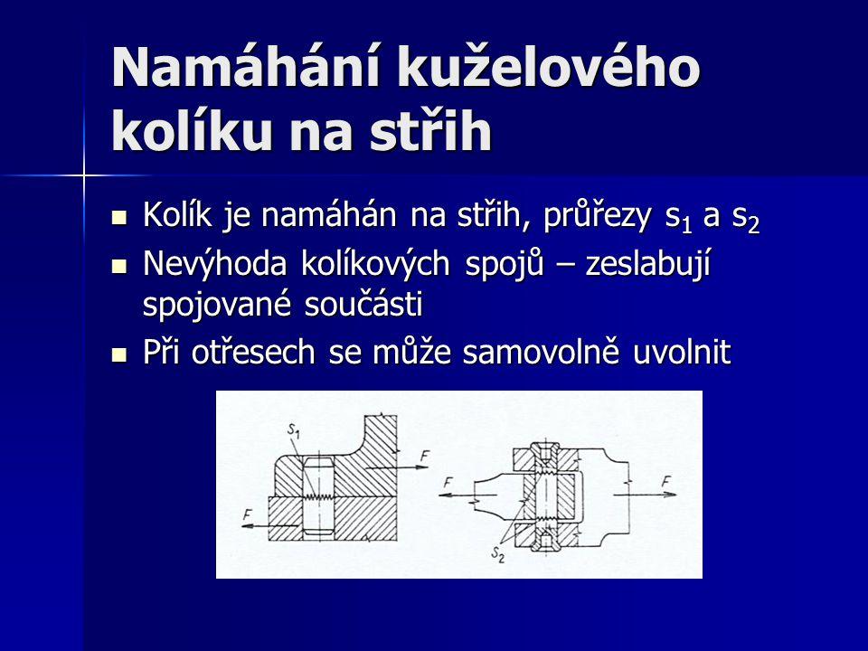 Namáhání kuželového kolíku na střih Kolík je namáhán na střih, průřezy s 1 a s 2 Kolík je namáhán na střih, průřezy s 1 a s 2 Nevýhoda kolíkových spojů – zeslabují spojované součásti Nevýhoda kolíkových spojů – zeslabují spojované součásti Při otřesech se může samovolně uvolnit Při otřesech se může samovolně uvolnit