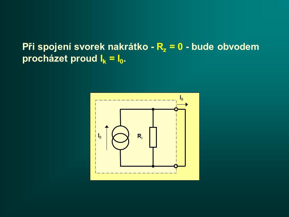 Při spojení svorek nakrátko - R z = 0 - bude obvodem procházet proud I k = I 0. I0I0 RiRi I0I0