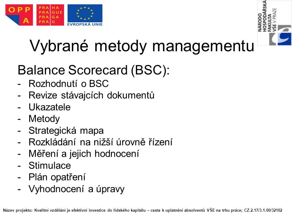 Název projektu: Kvalitní vzdělání je efektivní investice do lidského kapitálu – cesta k uplatnění absolventů VŠE na trhu práce; CZ.2.17/3.1.00/32102 Vybrané metody managementu Balance Scorecard (BSC): -Rozhodnutí o BSC -Revize stávajcích dokumentů -Ukazatele -Metody -Strategická mapa -Rozkládání na nižší úrovně řízení -Měření a jejich hodnocení -Stimulace -Plán opatření -Vyhodnocení a úpravy