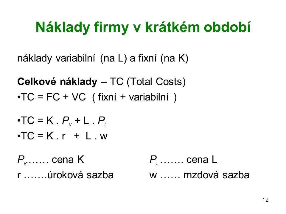 12 Náklady firmy v krátkém období náklady variabilní (na L) a fixní (na K) Celkové náklady – TC (Total Costs) TC = FC + VC ( fixní + variabilní ) TC =