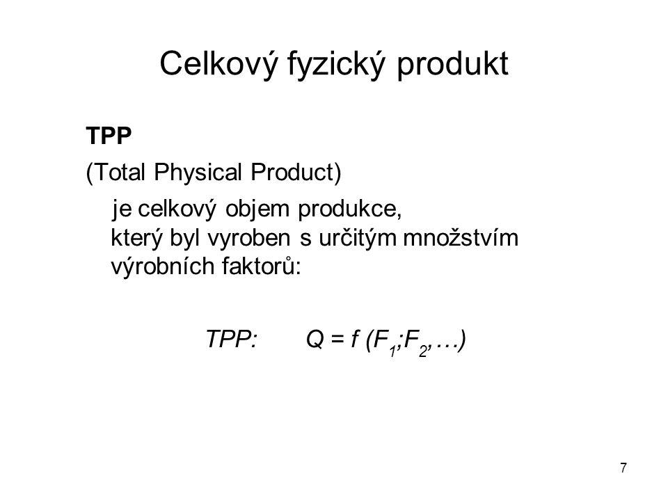 7 Celkový fyzický produkt TPP (Total Physical Product) je celkový objem produkce, který byl vyroben s určitým množstvím výrobních faktorů: TPP: Q = f