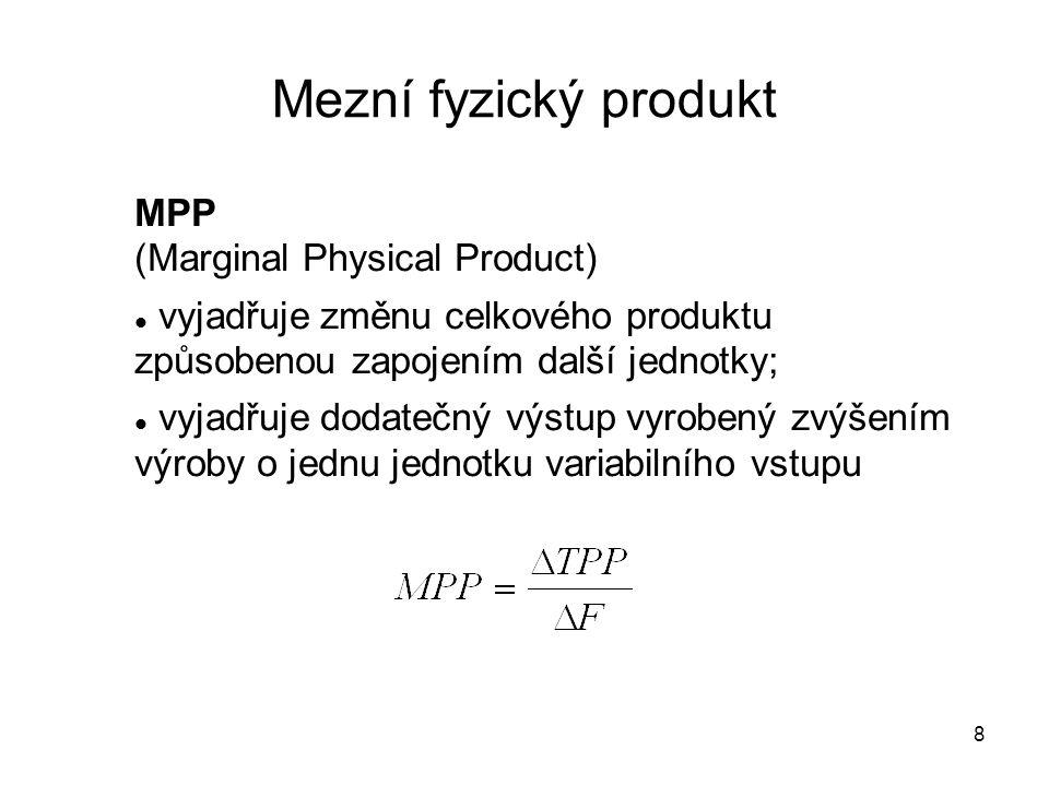 8 Mezní fyzický produkt MPP (Marginal Physical Product) vyjadřuje změnu celkového produktu způsobenou zapojením další jednotky; vyjadřuje dodatečný vý