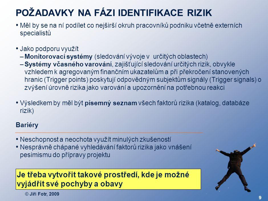© Jiří Fotr, 2009 9 POŽADAVKY NA FÁZI IDENTIFIKACE RIZIK Měl by se na ní podílet co nejširší okruh pracovníků podniku včetně externích specialistů Jak