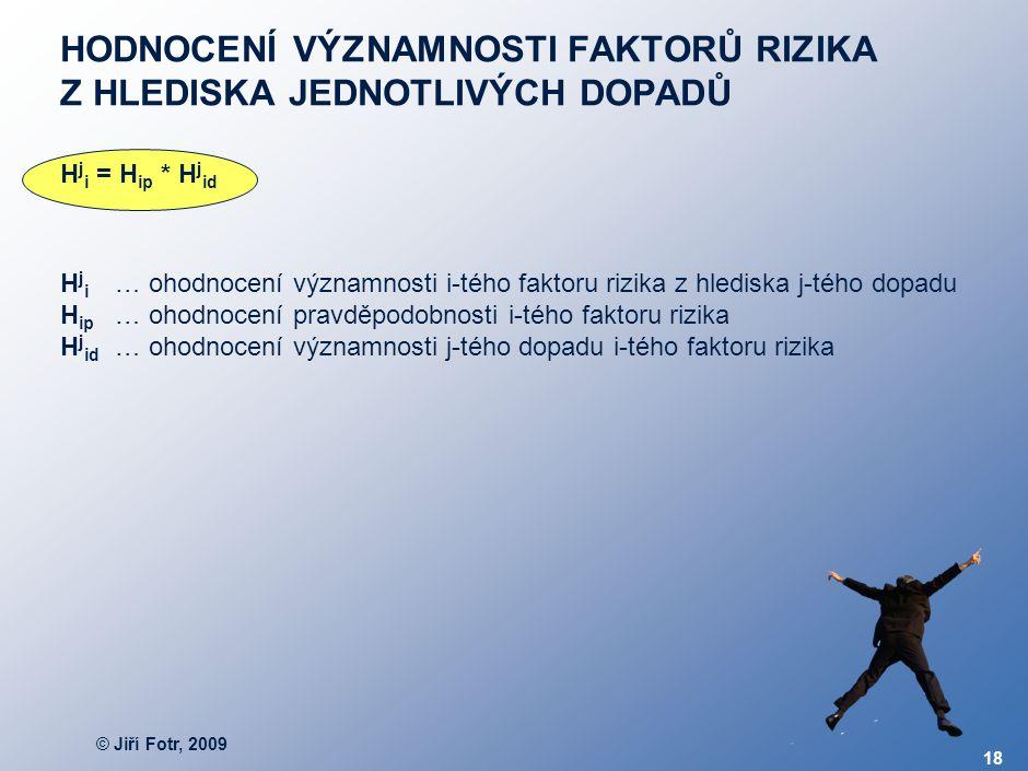 © Jiří Fotr, 2009 18 HODNOCENÍ VÝZNAMNOSTI FAKTORŮ RIZIKA Z HLEDISKA JEDNOTLIVÝCH DOPADŮ H j i = H ip * H j id … ohodnocení významnosti i-tého faktoru