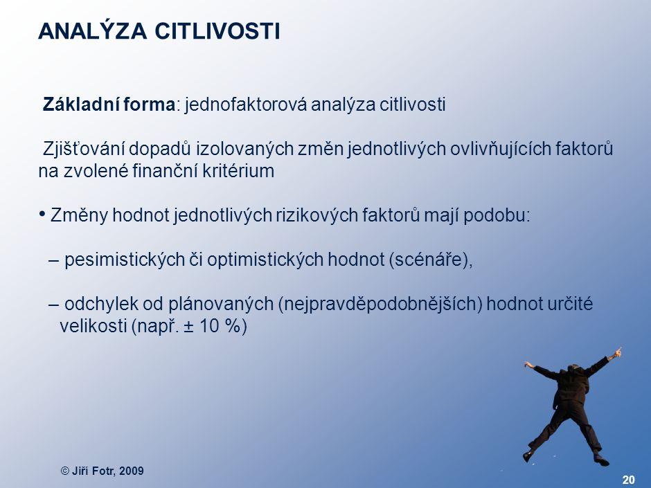 © Jiří Fotr, 2009 20 ANALÝZA CITLIVOSTI Základní forma: jednofaktorová analýza citlivosti Zjišťování dopadů izolovaných změn jednotlivých ovlivňujícíc