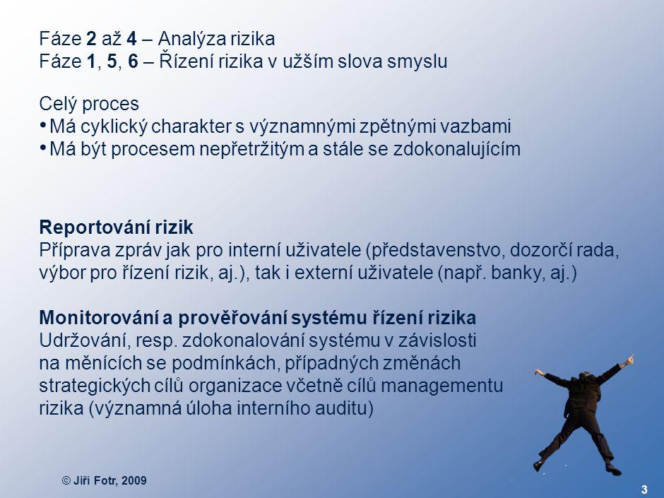 © Jiří Fotr, 2009 3 Fáze 2 až 4 – Analýza rizika Fáze 1, 5, 6 – Řízení rizika v užším slova smyslu Celý proces Má cyklický charakter s významnými zpět