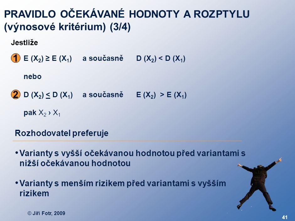 © Jiří Fotr, 2009 41 E (X 2 ) ≥ E (X 1 )a současně D (X 2 ) < D (X 1 ) nebo D (X 2 ) E (X 1 ) pak X 2 › X 1 1 2 Rozhodovatel preferuje Varianty s vyšš