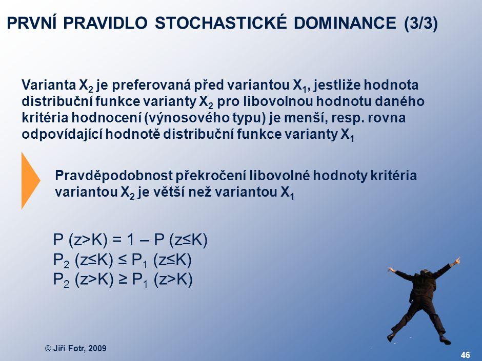 © Jiří Fotr, 2009 46 PRVNÍ PRAVIDLO STOCHASTICKÉ DOMINANCE (3/3) Varianta X 2 je preferovaná před variantou X 1, jestliže hodnota distribuční funkce v