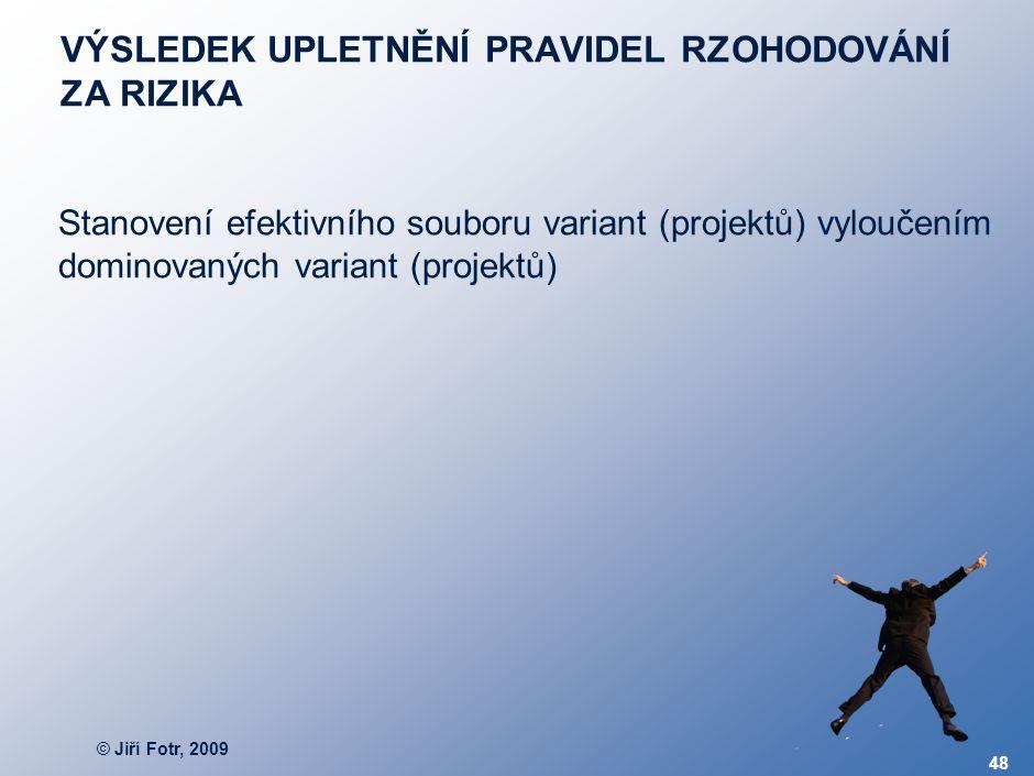 © Jiří Fotr, 2009 48 VÝSLEDEK UPLETNĚNÍ PRAVIDEL RZOHODOVÁNÍ ZA RIZIKA Stanovení efektivního souboru variant (projektů) vyloučením dominovaných varian