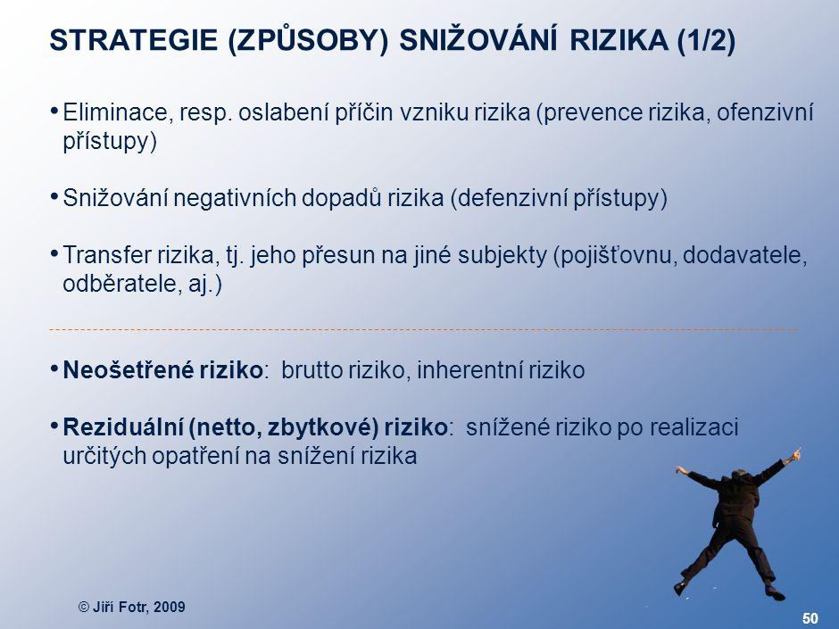 © Jiří Fotr, 2009 50 STRATEGIE (ZPŮSOBY) SNIŽOVÁNÍ RIZIKA (1/2) Eliminace, resp. oslabení příčin vzniku rizika (prevence rizika, ofenzivní přístupy) S