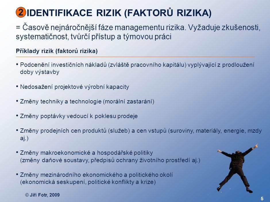 © Jiří Fotr, 2009 5 IDENTIFIKACE RIZIK (FAKTORŮ RIZIKA) = Časově nejnáročnější fáze managementu rizika. Vyžaduje zkušenosti, systematičnost, tvůrčí př