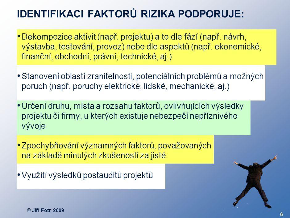 © Jiří Fotr, 2009 6 IDENTIFIKACI FAKTORŮ RIZIKA PODPORUJE: Dekompozice aktivit (např. projektu) a to dle fází (např. návrh, výstavba, testování, provo