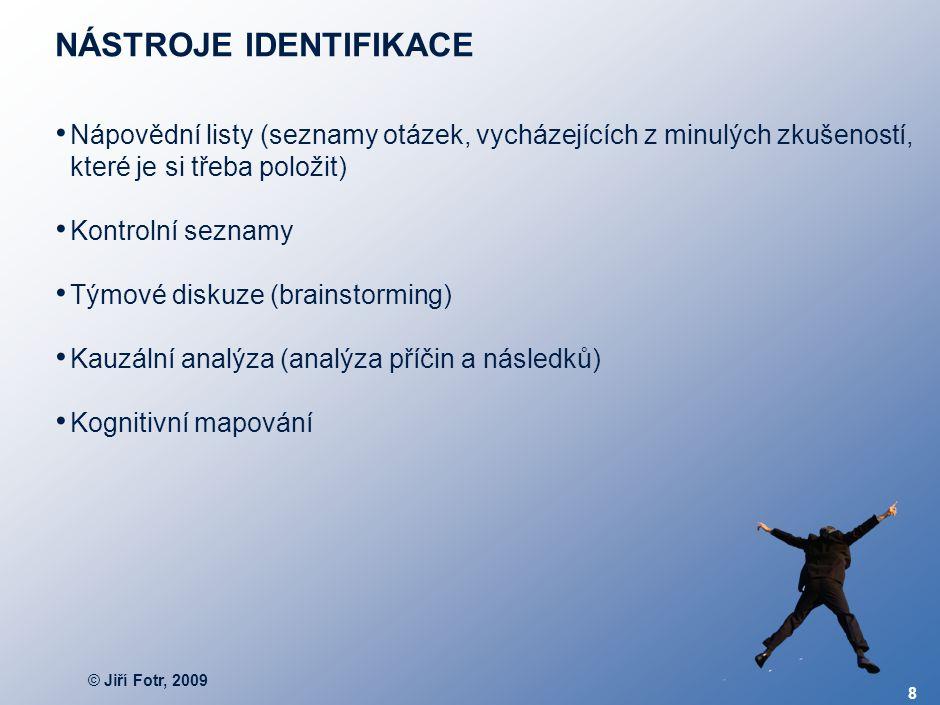 © Jiří Fotr, 2009 8 NÁSTROJE IDENTIFIKACE Nápovědní listy (seznamy otázek, vycházejících z minulých zkušeností, které je si třeba položit) Kontrolní s