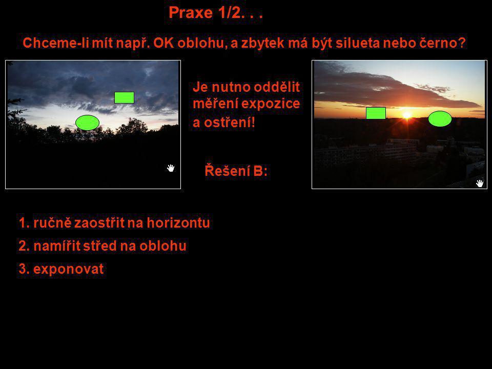 Praxe 1/2... Chceme-li mít např. OK oblohu, a zbytek má být silueta nebo černo? Řešení B: Je nutno oddělit měření expozice a ostření! 3. exponovat 2.