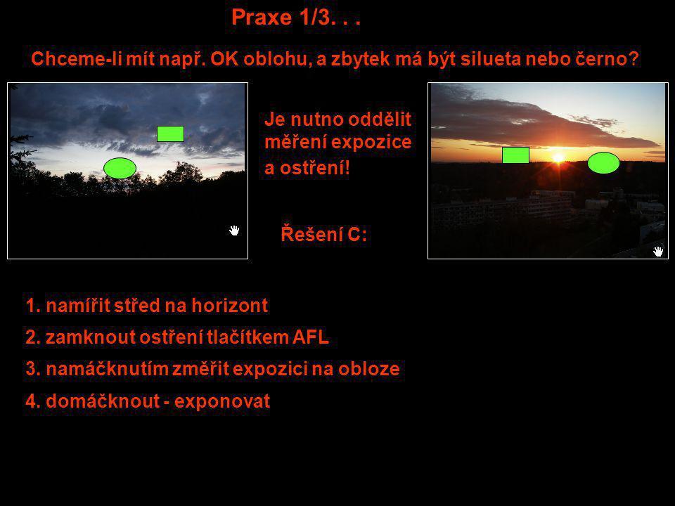 Praxe 1/3... Chceme-li mít např. OK oblohu, a zbytek má být silueta nebo černo? Řešení C: Je nutno oddělit měření expozice a ostření! 4. domáčknout -