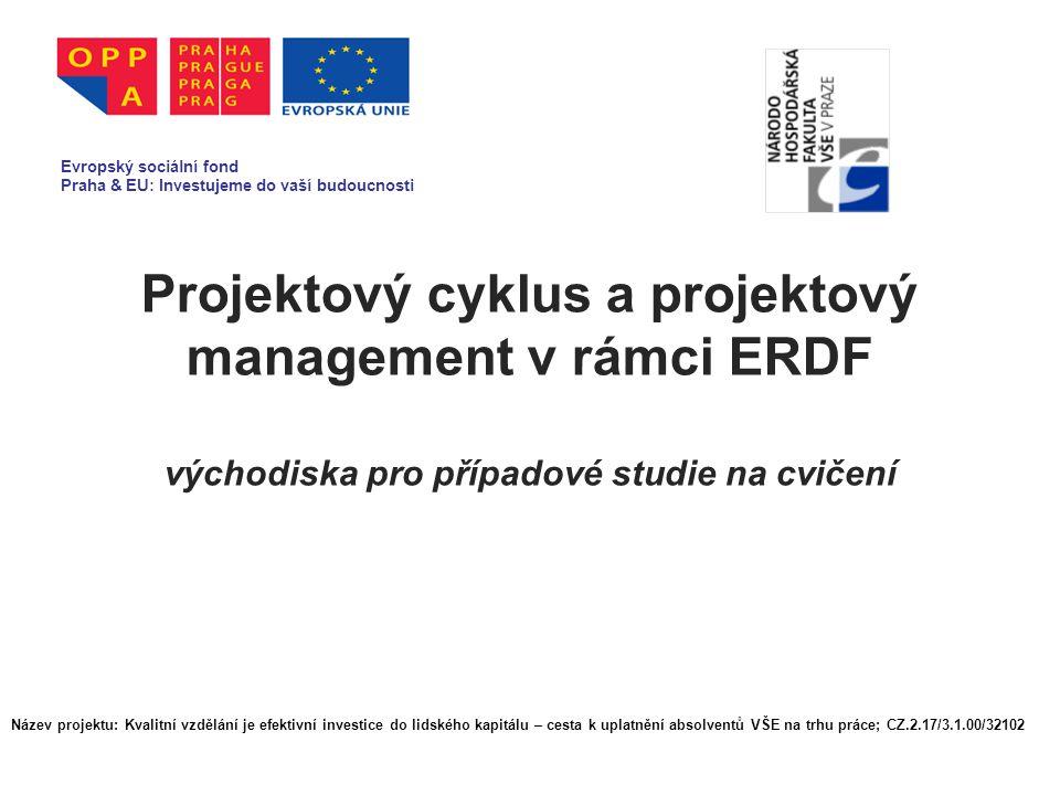 Projektový cyklus a projektový management v rámci ERDF východiska pro případové studie na cvičení Evropský sociální fond Praha & EU: Investujeme do vaší budoucnosti Název projektu: Kvalitní vzdělání je efektivní investice do lidského kapitálu – cesta k uplatnění absolventů VŠE na trhu práce; CZ.2.17/3.1.00/32102