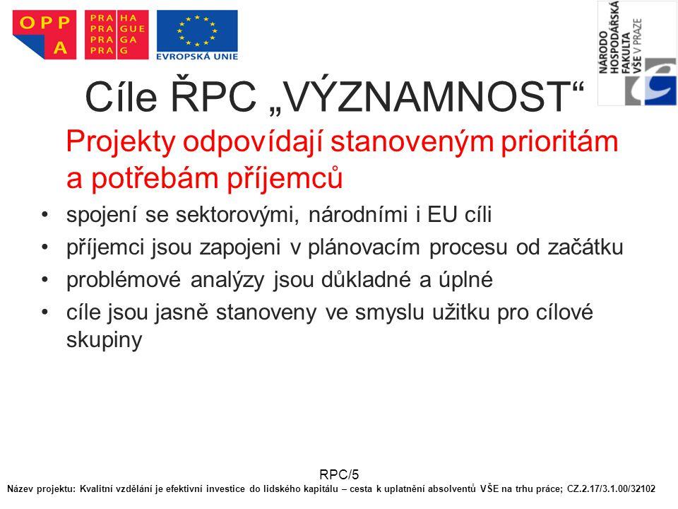 """RPC/5 Cíle ŘPC """"VÝZNAMNOST Projekty odpovídají stanoveným prioritám a potřebám příjemců spojení se sektorovými, národními i EU cíli příjemci jsou zapojeni v plánovacím procesu od začátku problémové analýzy jsou důkladné a úplné cíle jsou jasně stanoveny ve smyslu užitku pro cílové skupiny Název projektu: Kvalitní vzdělání je efektivní investice do lidského kapitálu – cesta k uplatnění absolventů VŠE na trhu práce; CZ.2.17/3.1.00/32102"""