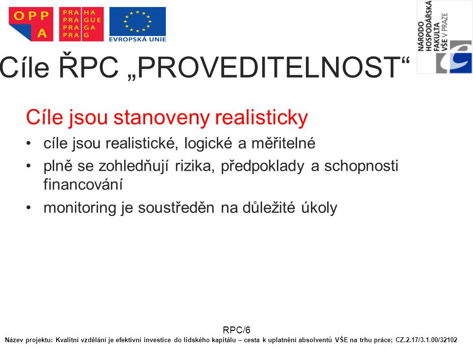 """RPC/6 Cíle ŘPC """"PROVEDITELNOST Cíle jsou stanoveny realisticky cíle jsou realistické, logické a měřitelné plně se zohledňují rizika, předpoklady a schopnosti financování monitoring je soustředěn na důležité úkoly Název projektu: Kvalitní vzdělání je efektivní investice do lidského kapitálu – cesta k uplatnění absolventů VŠE na trhu práce; CZ.2.17/3.1.00/32102"""