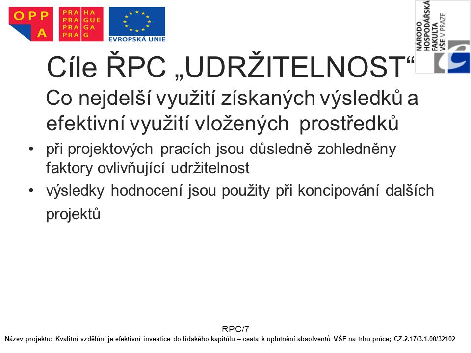 """RPC/7 Cíle ŘPC """"UDRŽITELNOST Co nejdelší využití získaných výsledků a efektivní využití vložených prostředků při projektových pracích jsou důsledně zohledněny faktory ovlivňující udržitelnost výsledky hodnocení jsou použity při koncipování dalších projektů Název projektu: Kvalitní vzdělání je efektivní investice do lidského kapitálu – cesta k uplatnění absolventů VŠE na trhu práce; CZ.2.17/3.1.00/32102"""