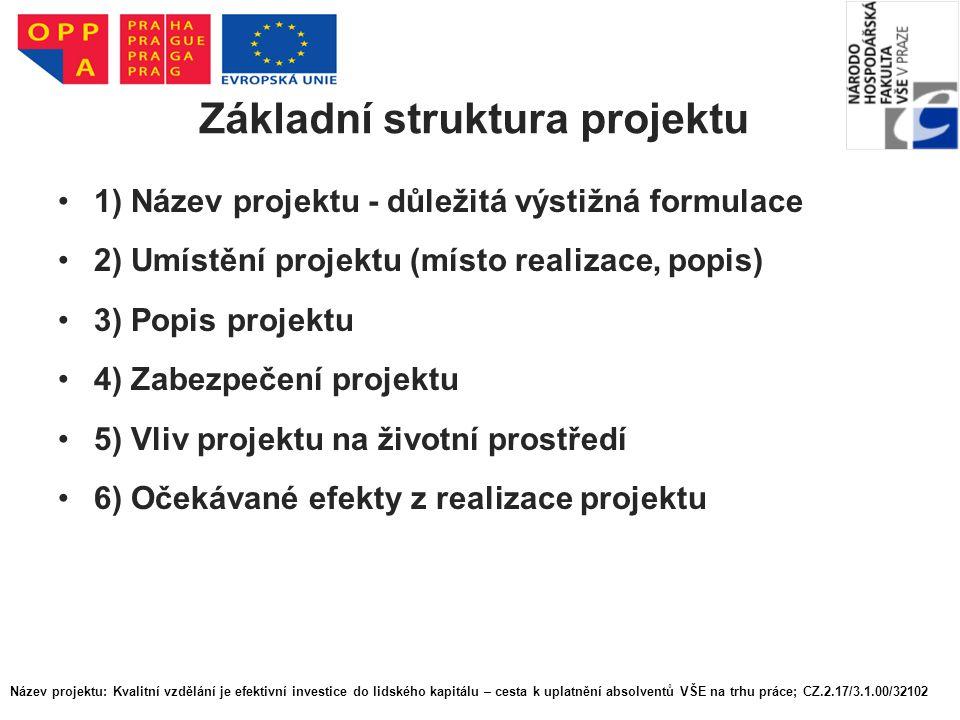 Základní struktura projektu 1) Název projektu - důležitá výstižná formulace 2) Umístění projektu (místo realizace, popis) 3) Popis projektu 4) Zabezpe