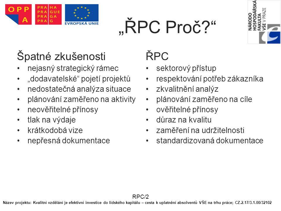 """RPC/2 """"ŘPC Proč? Špatné zkušenosti nejasný strategický rámec """"dodavatelské pojetí projektů nedostatečná analýza situace plánování zaměřeno na aktivity neověřitelné přínosy tlak na výdaje krátkodobá vize nepřesná dokumentace ŘPC sektorový přístup respektování potřeb zákazníka zkvalitnění analýz plánování zaměřeno na cíle ověřitelné přínosy důraz na kvalitu zaměření na udržitelnosti standardizovaná dokumentace Název projektu: Kvalitní vzdělání je efektivní investice do lidského kapitálu – cesta k uplatnění absolventů VŠE na trhu práce; CZ.2.17/3.1.00/32102"""