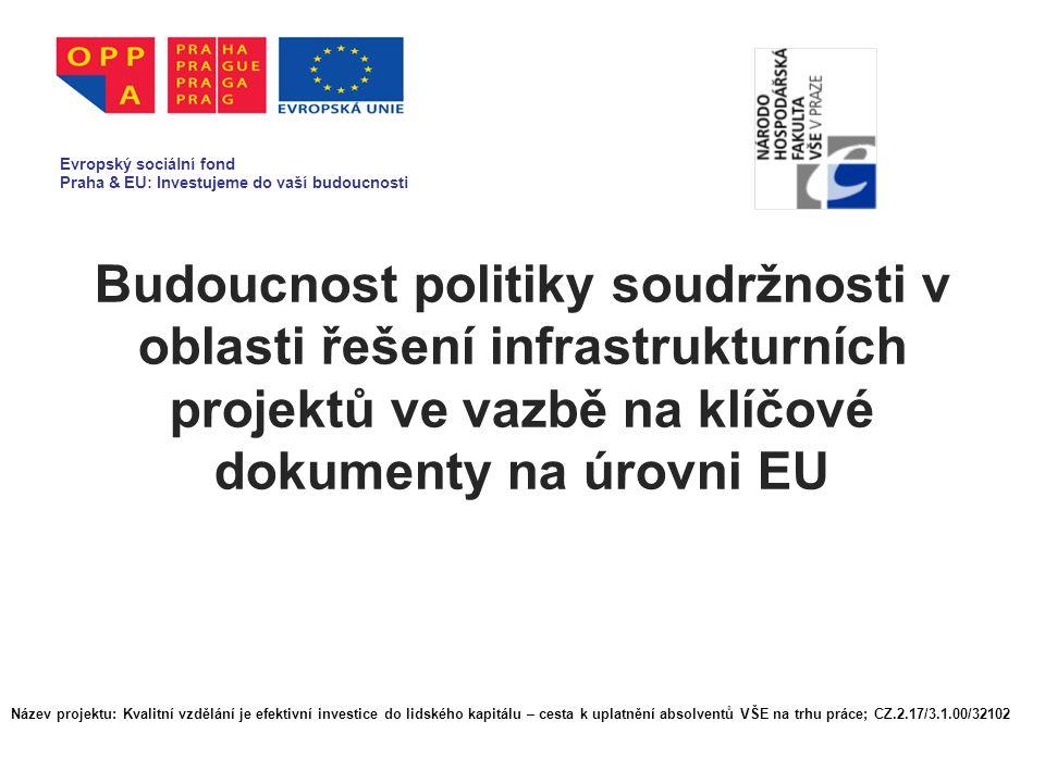 Budoucnost politiky soudržnosti v oblasti řešení infrastrukturních projektů ve vazbě na klíčové dokumenty na úrovni EU Evropský sociální fond Praha & EU: Investujeme do vaší budoucnosti Název projektu: Kvalitní vzdělání je efektivní investice do lidského kapitálu – cesta k uplatnění absolventů VŠE na trhu práce; CZ.2.17/3.1.00/32102