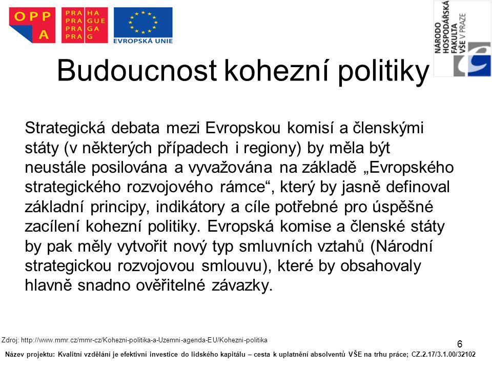 """6 Budoucnost kohezní politiky Strategická debata mezi Evropskou komisí a členskými státy (v některých případech i regiony) by měla být neustále posilována a vyvažována na základě """"Evropského strategického rozvojového rámce , který by jasně definoval základní principy, indikátory a cíle potřebné pro úspěšné zacílení kohezní politiky."""