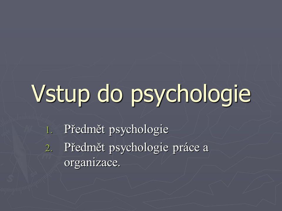 Vstup do psychologie 1. Předmět psychologie 2. Předmět psychologie práce a organizace.