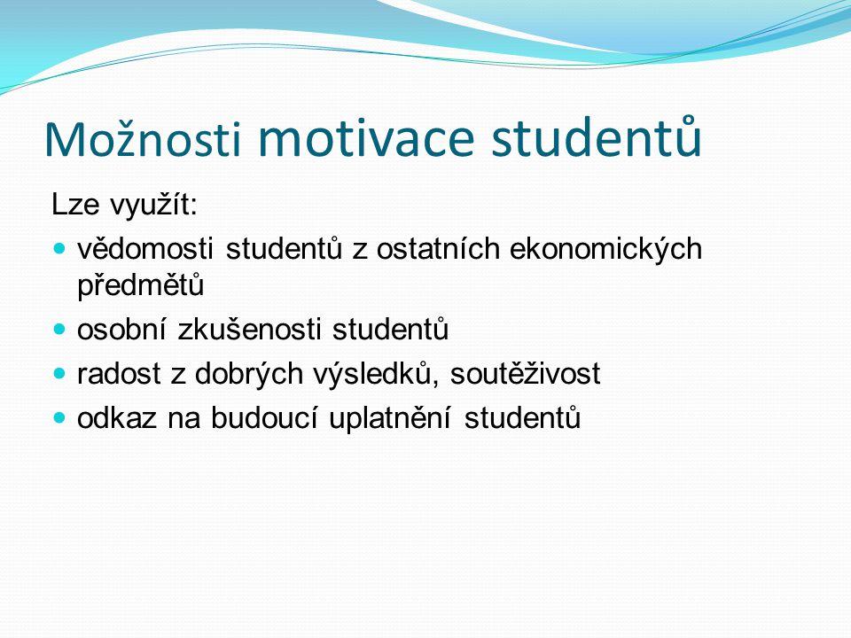 Možnosti motivace studentů Lze využít: vědomosti studentů z ostatních ekonomických předmětů osobní zkušenosti studentů radost z dobrých výsledků, soutěživost odkaz na budoucí uplatnění studentů