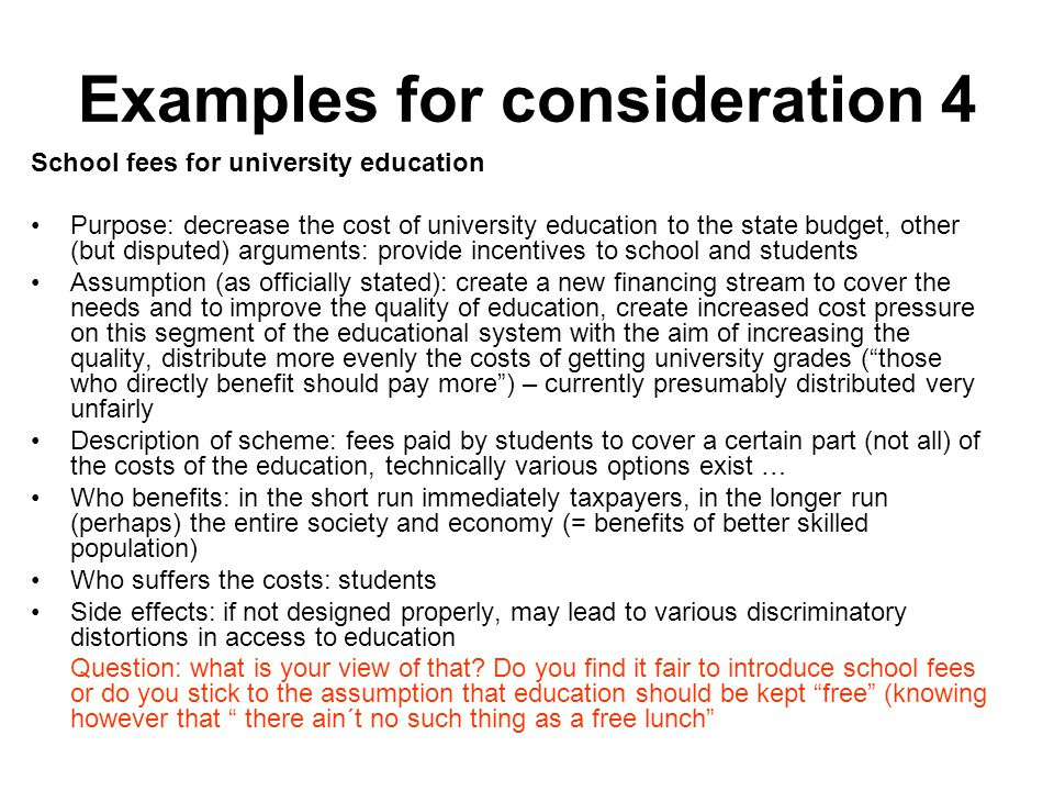 Examples for consideration 4 School fees for university education Purpose: decrease the cost of university education to the state budget, other (but disputed) arguments: provide incentives to school and students Assumption (as officially stated): create a new financing stream to cover the needs and to improve the quality of education, create increased cost pressure on this segment of the educational system with the aim of increasing the quality, distribute more evenly the costs of getting university grades ( those who directly benefit should pay more ) – currently presumably distributed very unfairly Description of scheme: fees paid by students to cover a certain part (not all) of the costs of the education, technically various options exist … Who benefits: in the short run immediately taxpayers, in the longer run (perhaps) the entire society and economy (= benefits of better skilled population) Who suffers the costs: students Side effects: if not designed properly, may lead to various discriminatory distortions in access to education Question: what is your view of that.