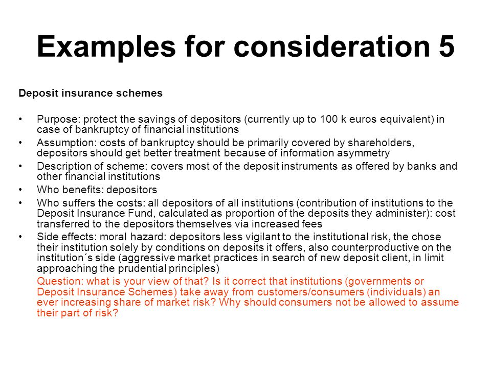 Examples for consideration 5 Deposit insurance schemes Purpose: protect the savings of depositors (currently up to 100 k euros equivalent) in case of bankruptcy of financial institutions Assumption: costs of bankruptcy should be primarily covered by shareholders, depositors should get better treatment because of information asymmetry Description of scheme: covers most of the deposit instruments as offered by banks and other financial institutions Who benefits: depositors Who suffers the costs: all depositors of all institutions (contribution of institutions to the Deposit Insurance Fund, calculated as proportion of the deposits they administer): cost transferred to the depositors themselves via increased fees Side effects: moral hazard: depositors less vigilant to the institutional risk, the chose their institution solely by conditions on deposits it offers, also counterproductive on the institution´s side (aggressive market practices in search of new deposit client, in limit approaching the prudential principles) Question: what is your view of that.