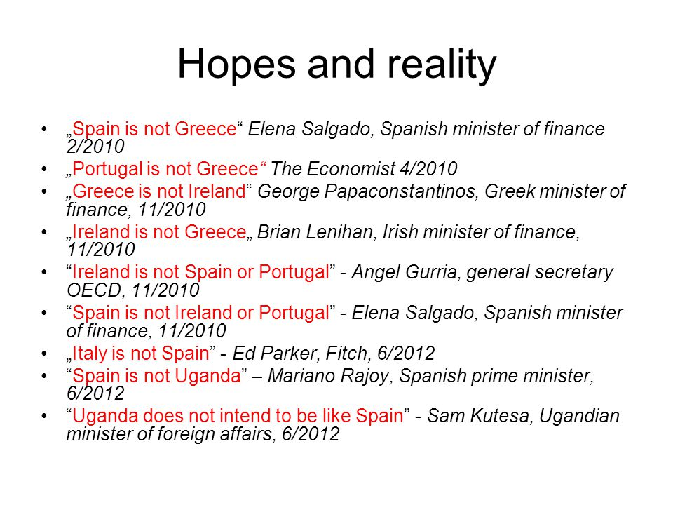 "Hopes and reality ""Spain is not Greece Elena Salgado, Spanish minister of finance 2/2010 ""Portugal is not Greece The Economist 4/2010 ""Greece is not Ireland George Papaconstantinos, Greek minister of finance, 11/2010 ""Ireland is not Greece"" Brian Lenihan, Irish minister of finance, 11/2010 Ireland is not Spain or Portugal - Angel Gurria, general secretary OECD, 11/2010 Spain is not Ireland or Portugal - Elena Salgado, Spanish minister of finance, 11/2010 ""Italy is not Spain - Ed Parker, Fitch, 6/2012 Spain is not Uganda – Mariano Rajoy, Spanish prime minister, 6/2012 Uganda does not intend to be like Spain - Sam Kutesa, Ugandian minister of foreign affairs, 6/2012"