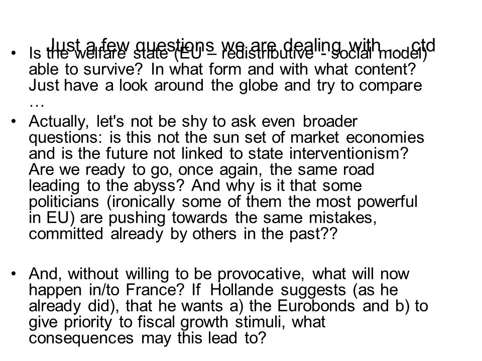 Just a few questions we are dealing with … ctd Is the welfare state (EU – redistributive - social model) able to survive.