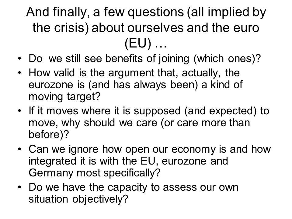 And finally, a few questions (all implied by the crisis) about ourselves and the euro (EU) … Do we still see benefits of joining (which ones).