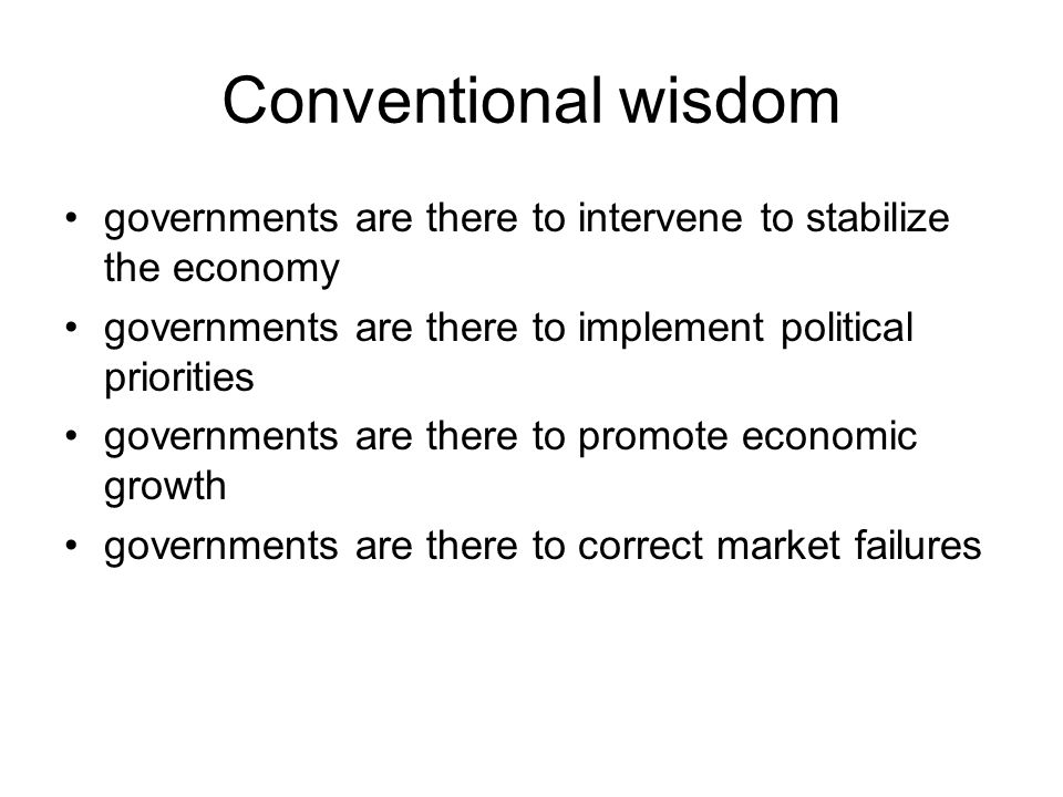 Conventional wisdom governments are there to intervene to stabilize the economy governments are there to implement political priorities governments are there to promote economic growth governments are there to correct market failures