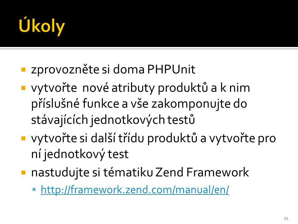  zprovozněte si doma PHPUnit  vytvořte nové atributy produktů a k nim příslušné funkce a vše zakomponujte do stávajících jednotkových testů  vytvořte si další třídu produktů a vytvořte pro ní jednotkový test  nastudujte si tématiku Zend Framework  http://framework.zend.com/manual/en/ http://framework.zend.com/manual/en/ 11