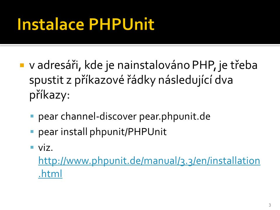  v adresáři, kde je nainstalováno PHP, je třeba spustit z příkazové řádky následující dva příkazy:  pear channel-discover pear.phpunit.de  pear install phpunit/PHPUnit  viz.