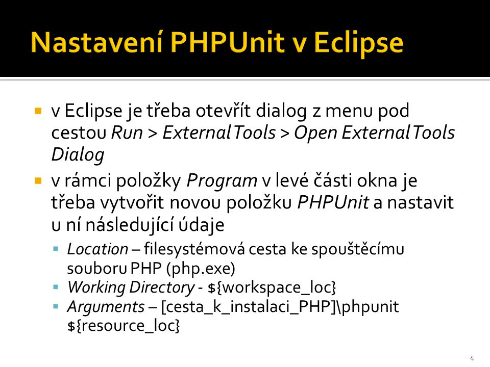  v Eclipse je třeba otevřít dialog z menu pod cestou Run > External Tools > Open External Tools Dialog  v rámci položky Program v levé části okna je třeba vytvořit novou položku PHPUnit a nastavit u ní následující údaje  Location – filesystémová cesta ke spouštěcímu souboru PHP (php.exe)  Working Directory - ${workspace_loc}  Arguments – [cesta_k_instalaci_PHP]\phpunit ${resource_loc} 4