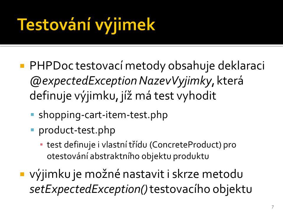  PHPDoc testovací metody obsahuje deklaraci @expectedException NazevVyjimky, která definuje výjimku, jíž má test vyhodit  shopping-cart-item-test.php  product-test.php ▪ test definuje i vlastní třídu (ConcreteProduct) pro otestování abstraktního objektu produktu  výjimku je možné nastavit i skrze metodu setExpectedException() testovacího objektu 7