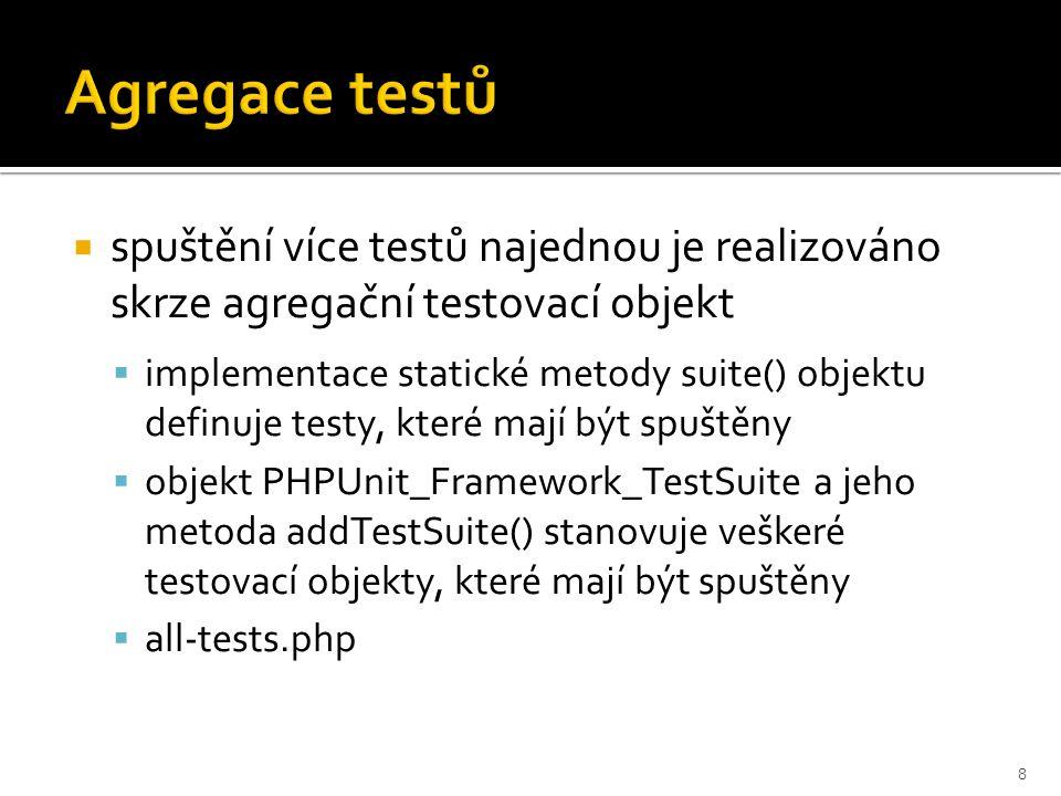  spuštění více testů najednou je realizováno skrze agregační testovací objekt  implementace statické metody suite() objektu definuje testy, které mají být spuštěny  objekt PHPUnit_Framework_TestSuite a jeho metoda addTestSuite() stanovuje veškeré testovací objekty, které mají být spuštěny  all-tests.php 8