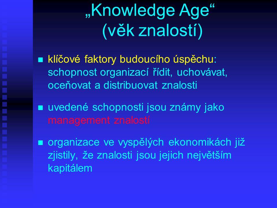 """""""Knowledge Age (věk znalostí) n n klíčové faktory budoucího úspěchu: schopnost organizací řídit, uchovávat, oceňovat a distribuovat znalosti n n uvedené schopnosti jsou známy jako management znalostí n n organizace ve vyspělých ekonomikách již zjistily, že znalosti jsou jejich největším kapitálem"""