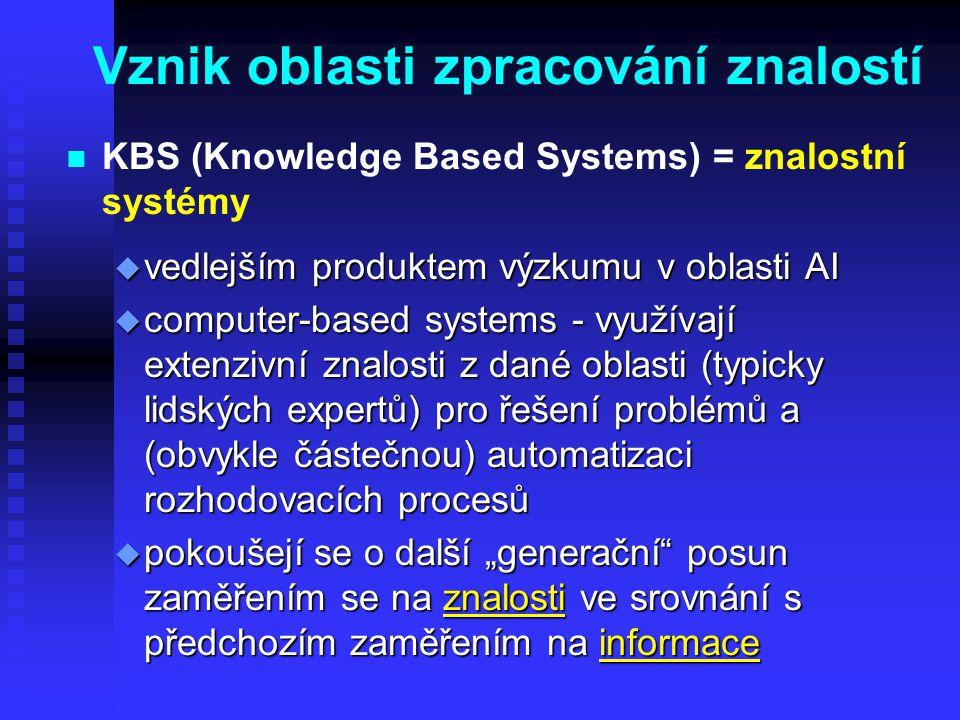 """Vznik oblasti zpracování znalostí n n KBS (Knowledge Based Systems) = znalostní systémy u vedlejším produktem výzkumu v oblasti AI u computer-based systems - využívají extenzivní znalosti z dané oblasti (typicky lidských expertů) pro řešení problémů a (obvykle částečnou) automatizaci rozhodovacích procesů u pokoušejí se o další """"generační posun zaměřením se na znalosti ve srovnání s předchozím zaměřením na informace"""