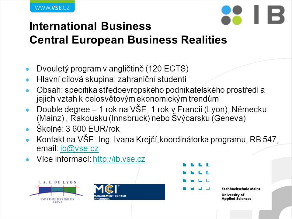 International Business Central European Business Realities  Dvouletý program v angličtině (120 ECTS)  Hlavní cílová skupina: zahraniční studenti  Obsah: specifika středoevropského podnikatelského prostředí a jejich vztah k celosvětovým ekonomickým trendům  Double degree – 1 rok na VŠE, 1 rok v Francii (Lyon), Německu (Mainz), Rakousku (Innsbruck) nebo Švýcarsku (Geneva)  Školné: 3 600 EUR/rok  Kontakt na VŠE: Ing.