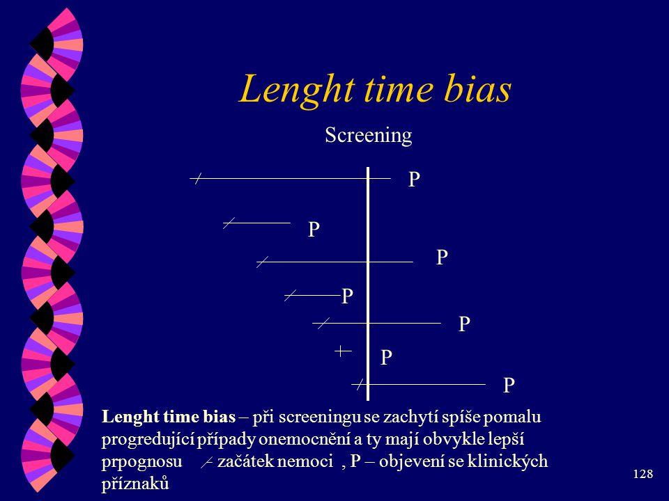 128 Lenght time bias P P P P P P P Screening Lenght time bias – při screeningu se zachytí spíše pomalu progredující případy onemocnění a ty mají obvykle lepší prpognosu začátek nemoci, P – objevení se klinických příznaků