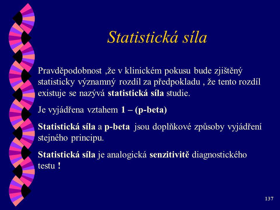 137 Statistická síla Pravděpodobnost,že v klinickém pokusu bude zjištěný statisticky významný rozdíl za předpokladu, že tento rozdíl existuje se nazývá statistická síla studie.