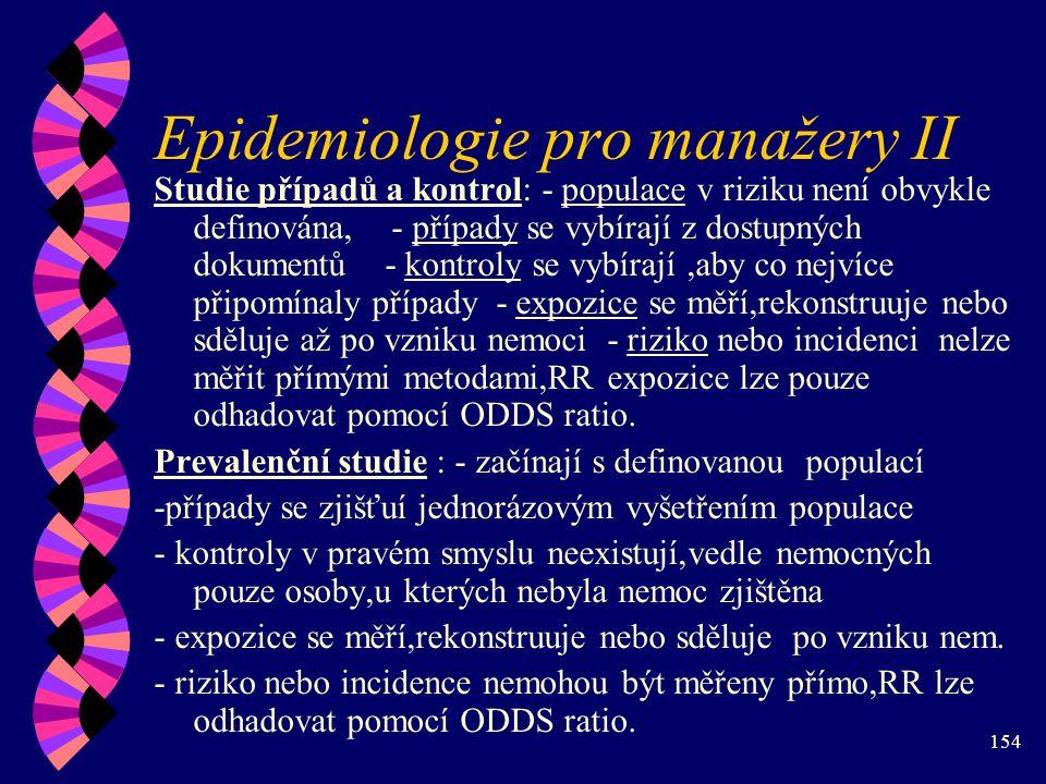 154 Epidemiologie pro manažery II Studie případů a kontrol: - populace v riziku není obvykle definována, - případy se vybírají z dostupných dokumentů - kontroly se vybírají,aby co nejvíce připomínaly případy - expozice se měří,rekonstruuje nebo sděluje až po vzniku nemoci - riziko nebo incidenci nelze měřit přímými metodami,RR expozice lze pouze odhadovat pomocí ODDS ratio.