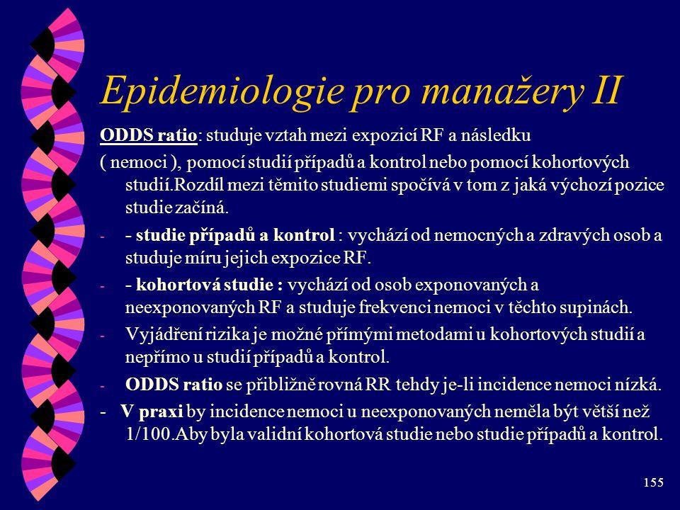 155 Epidemiologie pro manažery II ODDS ratio: studuje vztah mezi expozicí RF a následku ( nemoci ), pomocí studií případů a kontrol nebo pomocí kohortových studií.Rozdíl mezi těmito studiemi spočívá v tom z jaká výchozí pozice studie začíná.