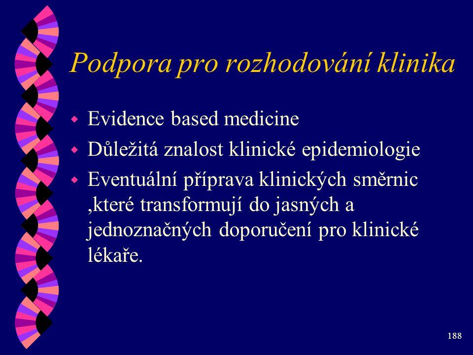 188 Podpora pro rozhodování klinika w Evidence based medicine w Důležitá znalost klinické epidemiologie w Eventuální příprava klinických směrnic,které transformují do jasných a jednoznačných doporučení pro klinické lékaře.