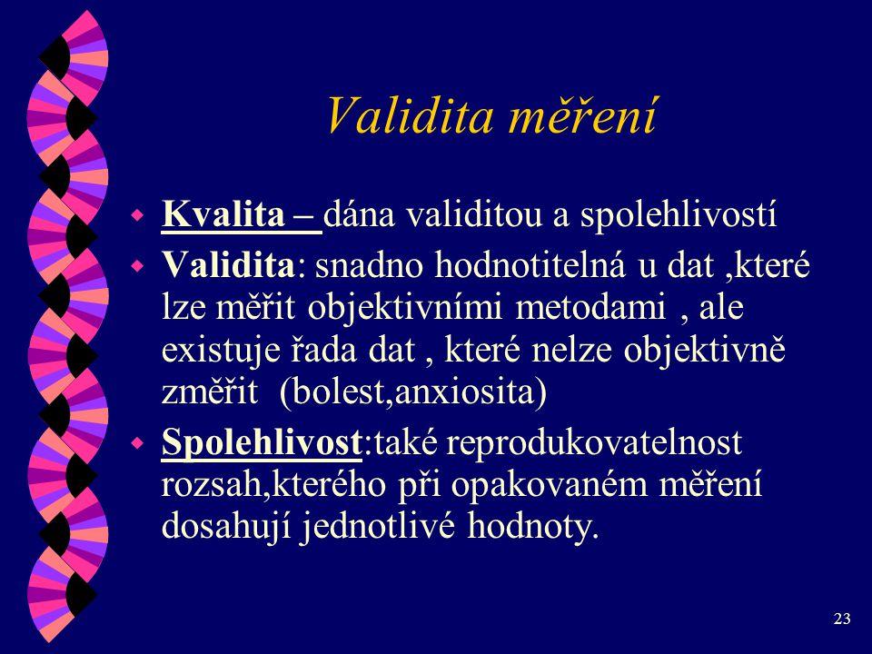 23 Validita měření w Kvalita – dána validitou a spolehlivostí w Validita: snadno hodnotitelná u dat,které lze měřit objektivními metodami, ale existuje řada dat, které nelze objektivně změřit (bolest,anxiosita) w Spolehlivost:také reprodukovatelnost rozsah,kterého při opakovaném měření dosahují jednotlivé hodnoty.